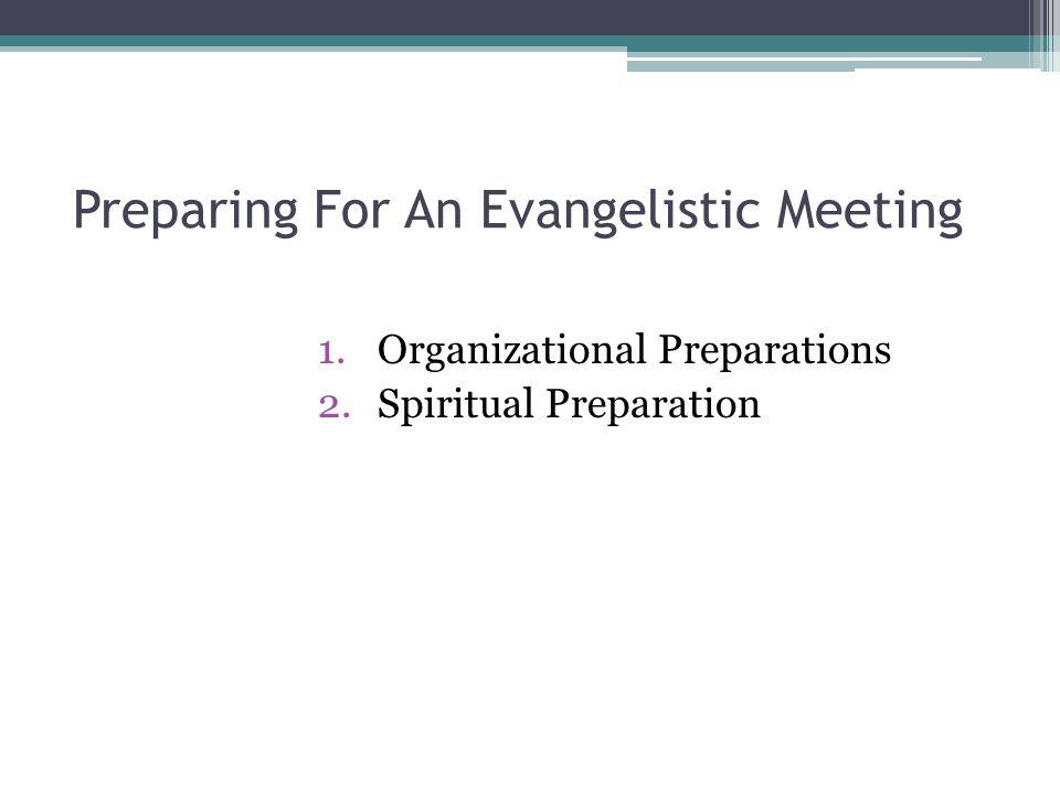 Preparing For An Evangelistic Meeting 1.Organizational Preparations 2.Spiritual Preparation