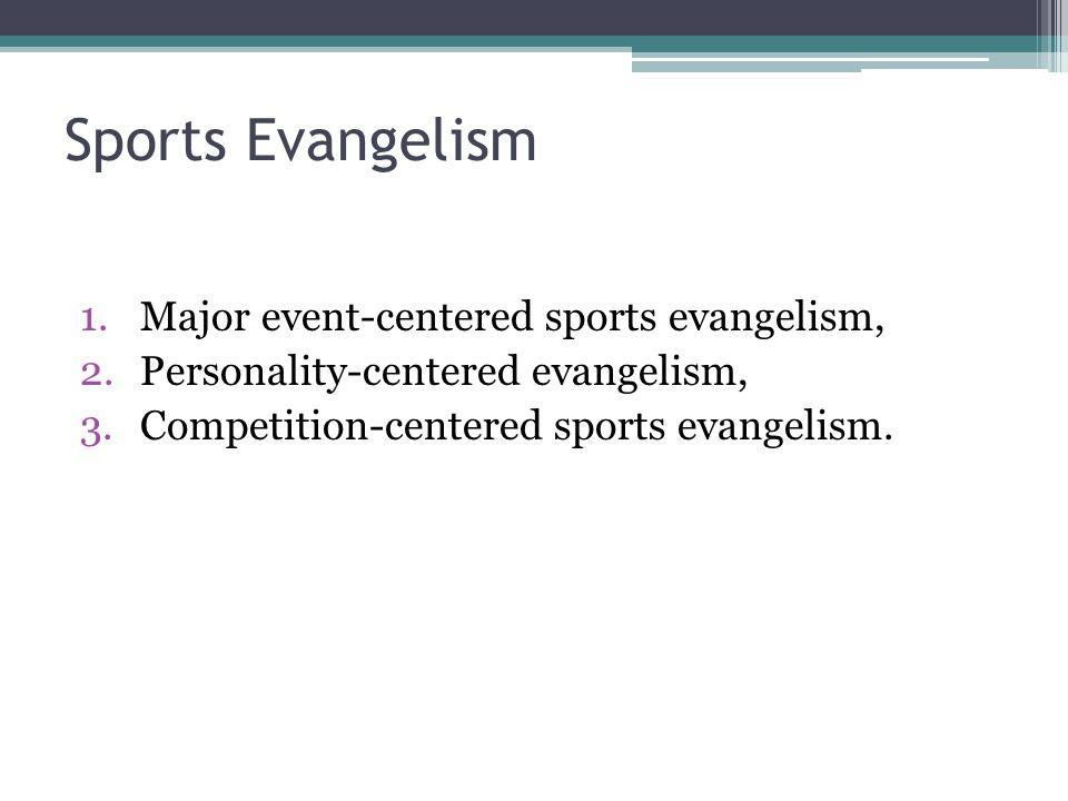 Sports Evangelism 1.Major event-centered sports evangelism, 2.Personality-centered evangelism, 3.Competition-centered sports evangelism.