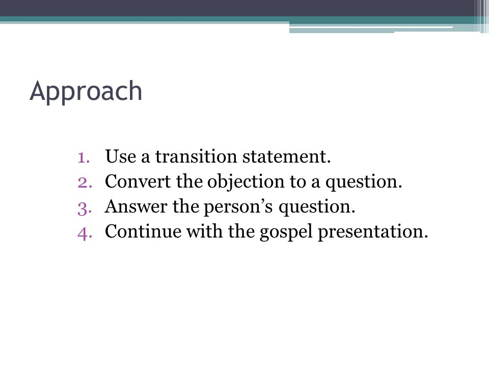 Approach 1.Use a transition statement. 2.Convert the objection to a question. 3.Answer the person's question. 4.Continue with the gospel presentation.