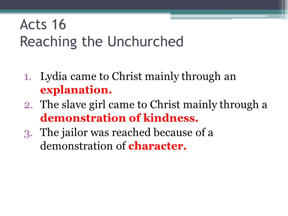 Acts 16 Reaching the Unchurched 1.Lydia came to Christ mainly through an explanation. 2.The slave girl came to Christ mainly through a demonstration o