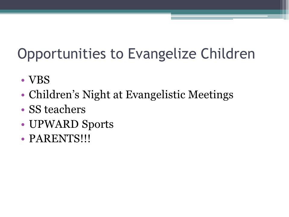 Opportunities to Evangelize Children VBS Children's Night at Evangelistic Meetings SS teachers UPWARD Sports PARENTS!!!