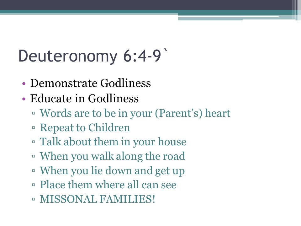 Deuteronomy 6:4-9` Demonstrate Godliness Educate in Godliness ▫Words are to be in your (Parent's) heart ▫Repeat to Children ▫Talk about them in your h