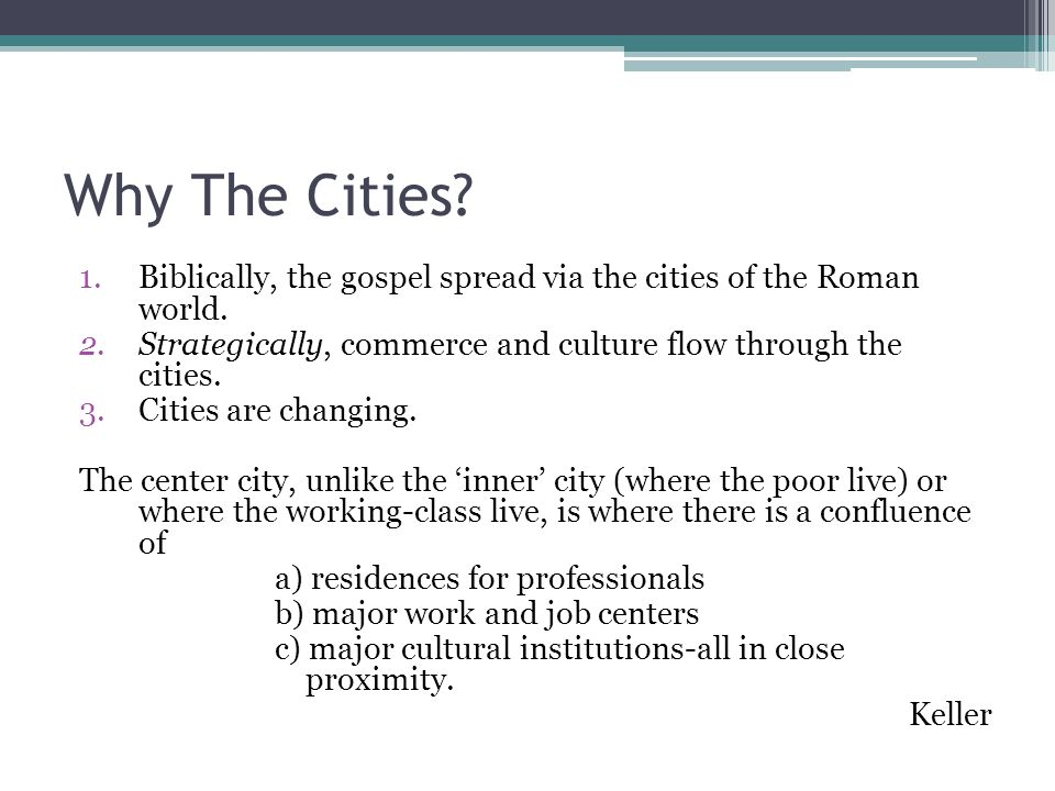 Why The Cities? 1.Biblically, the gospel spread via the cities of the Roman world. 2.Strategically, commerce and culture flow through the cities. 3.Ci