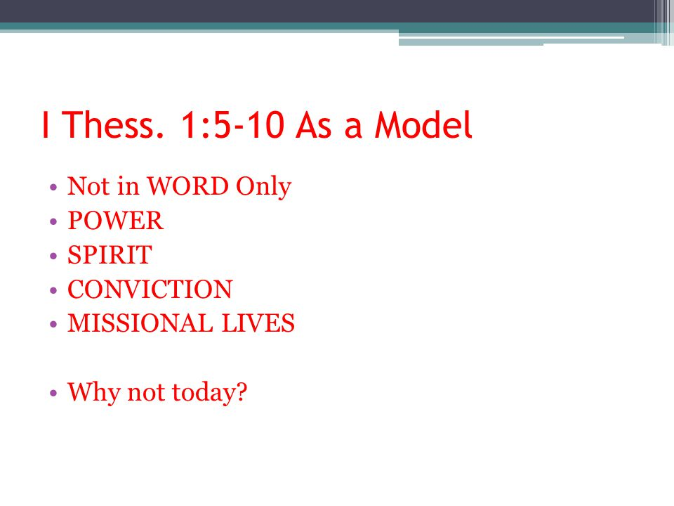 I Thess. 1:5-10 As a Model Not in WORD Only POWER SPIRIT CONVICTION MISSIONAL LIVES Why not today?