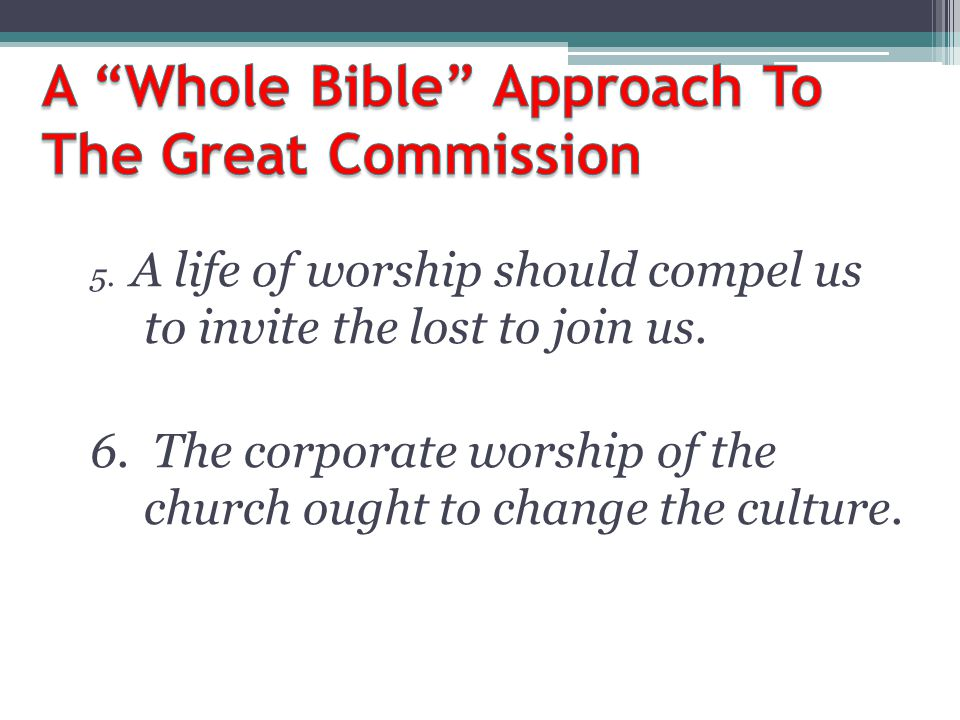 5. A life of worship should compel us to invite the lost to join us. 6. The corporate worship of the church ought to change the culture.