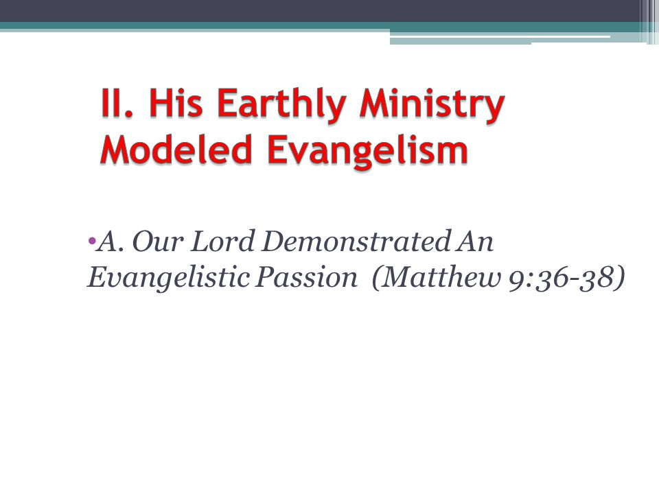 A. Our Lord Demonstrated An Evangelistic Passion (Matthew 9:36-38)
