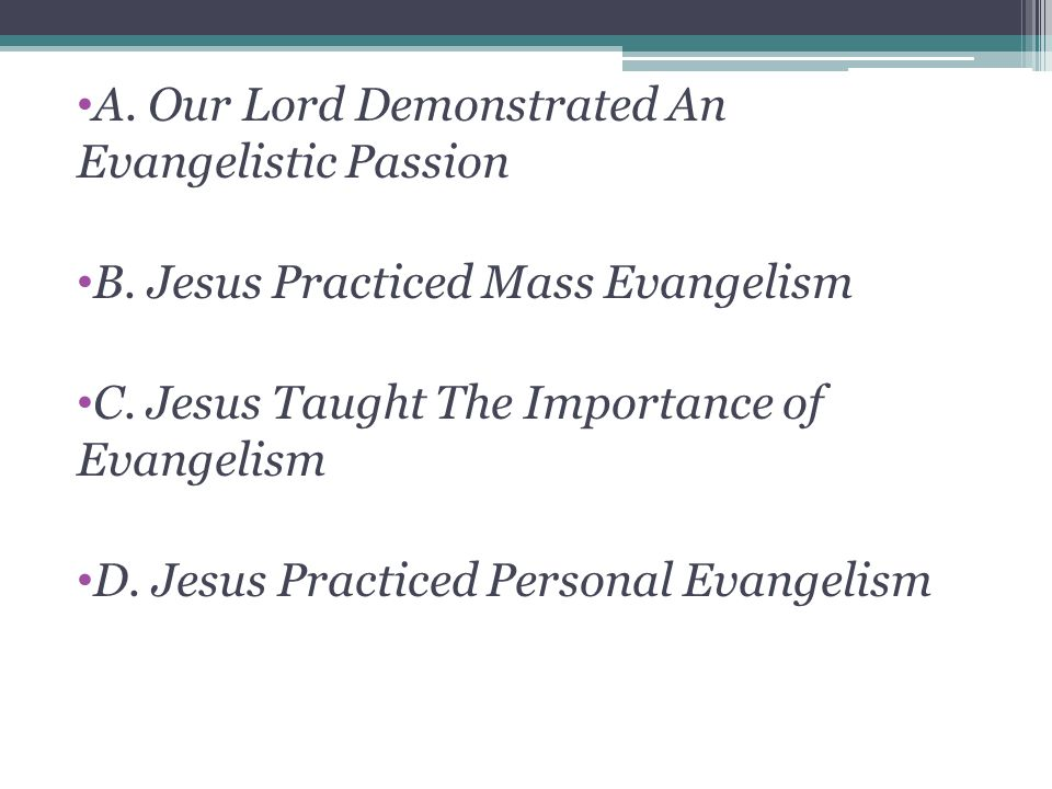 A. Our Lord Demonstrated An Evangelistic Passion B. Jesus Practiced Mass Evangelism C. Jesus Taught The Importance of Evangelism D. Jesus Practiced Pe