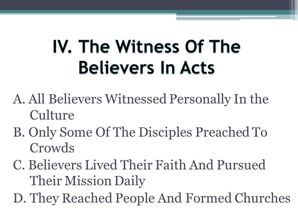 A. All Believers Witnessed Personally In the Culture B. Only Some Of The Disciples Preached To Crowds C. Believers Lived Their Faith And Pursued Their