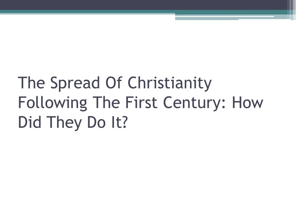 The Spread Of Christianity Following The First Century: How Did They Do It?