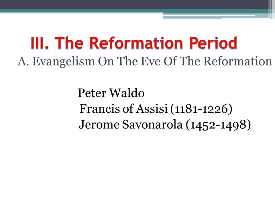 A. Evangelism On The Eve Of The Reformation Peter Waldo Francis of Assisi (1181-1226) Jerome Savonarola (1452-1498)