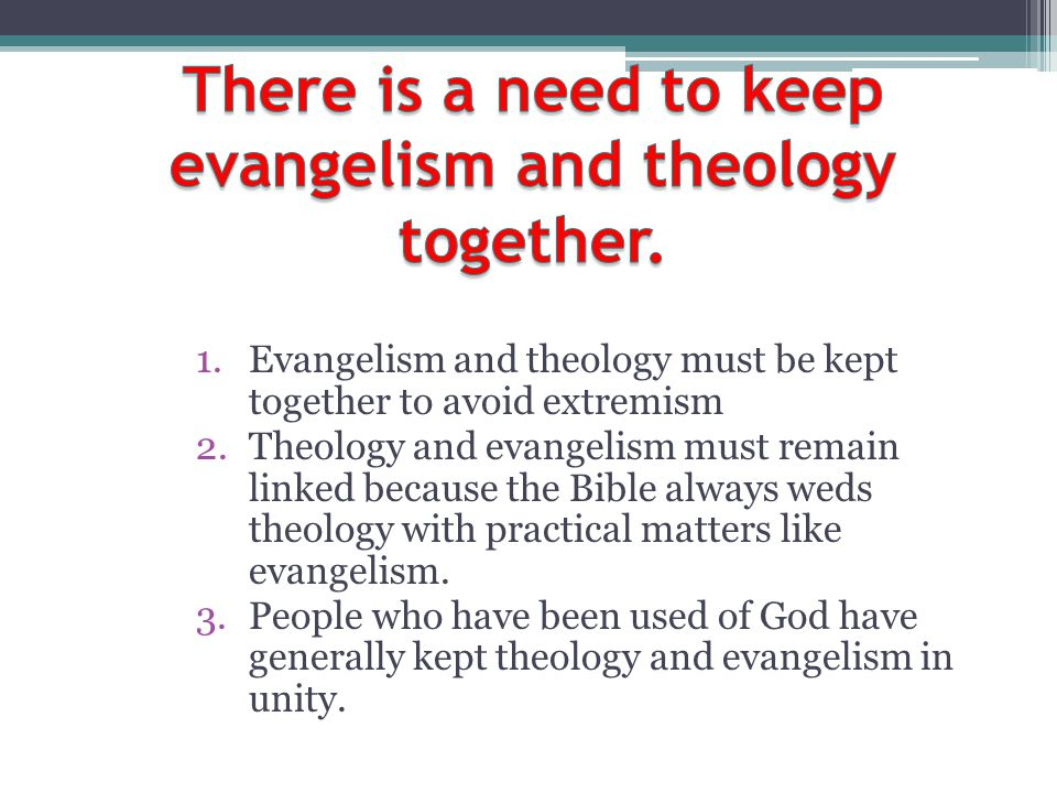 1.Evangelism and theology must be kept together to avoid extremism 2.Theology and evangelism must remain linked because the Bible always weds theology
