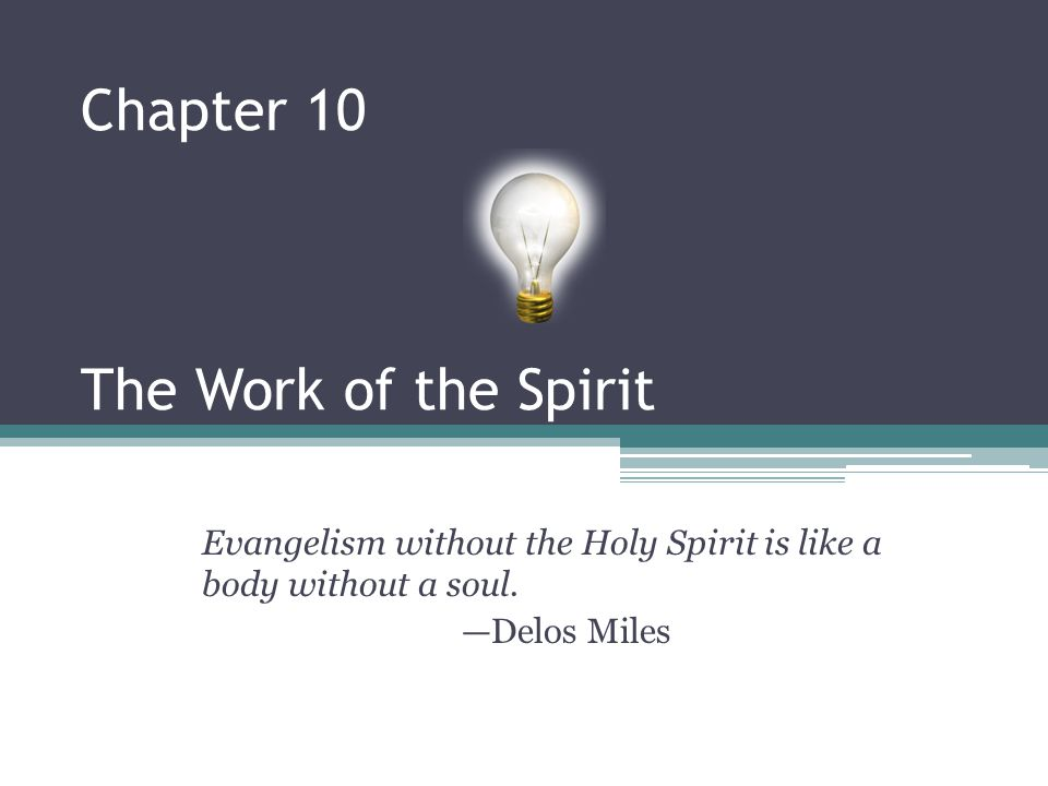 Chapter 10 The Work of the Spirit Evangelism without the Holy Spirit is like a body without a soul. —Delos Miles