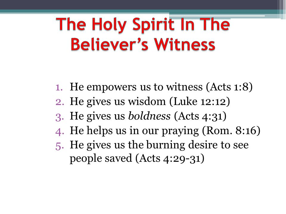 1.He empowers us to witness (Acts 1:8) 2.He gives us wisdom (Luke 12:12) 3.He gives us boldness (Acts 4:31) 4.He helps us in our praying (Rom. 8:16) 5