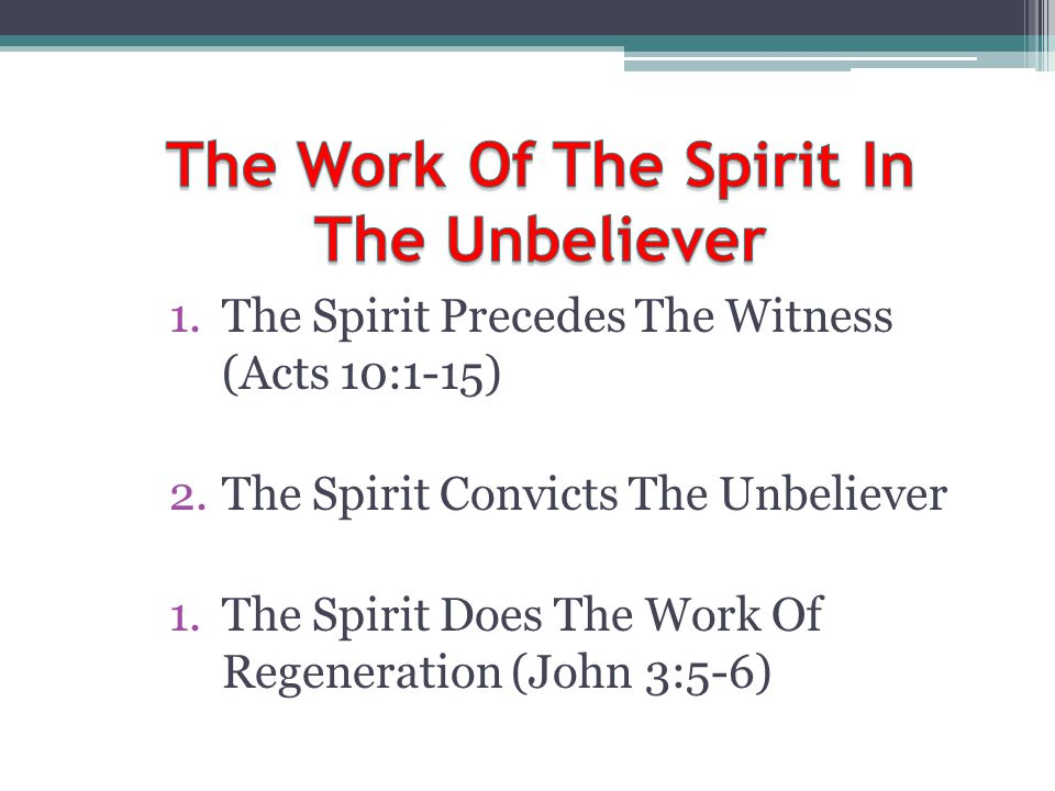 1.The Spirit Precedes The Witness (Acts 10:1-15) 2.The Spirit Convicts The Unbeliever 1.The Spirit Does The Work Of Regeneration (John 3:5-6)