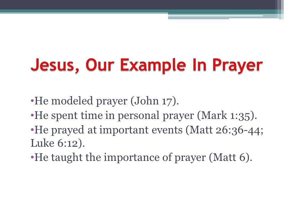 He modeled prayer (John 17). He spent time in personal prayer (Mark 1:35). He prayed at important events (Matt 26:36-44; Luke 6:12). He taught the imp