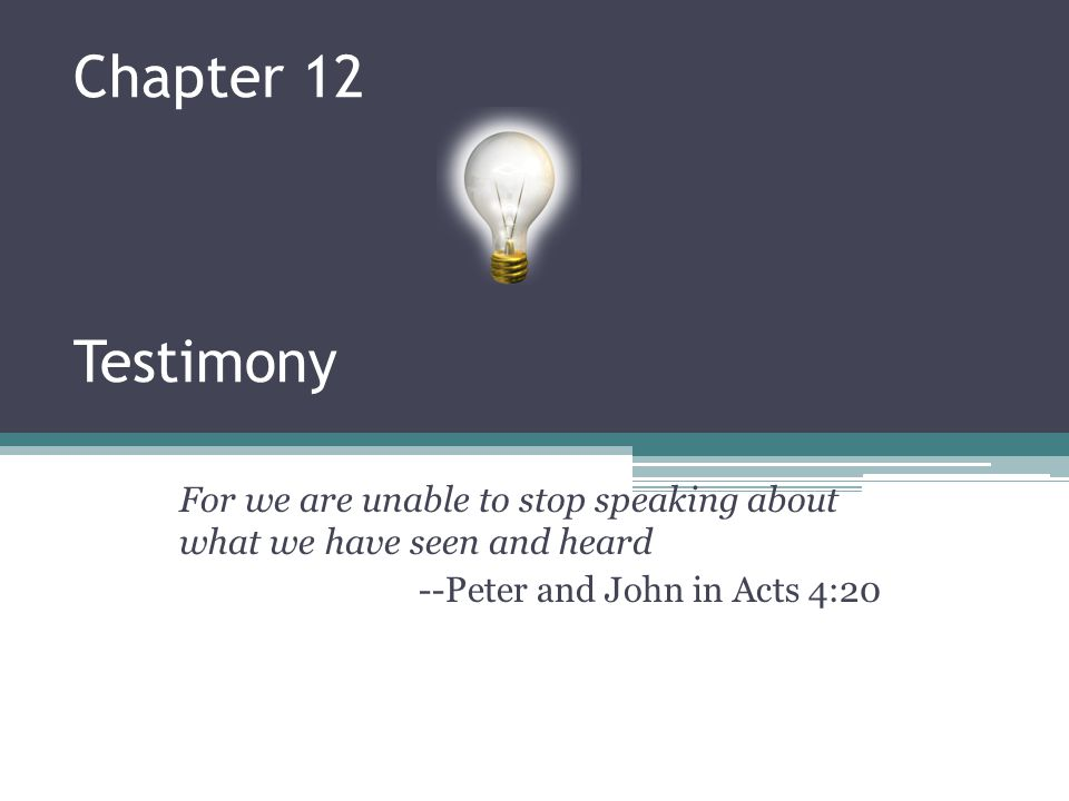 Chapter 12 Testimony For we are unable to stop speaking about what we have seen and heard --Peter and John in Acts 4:20
