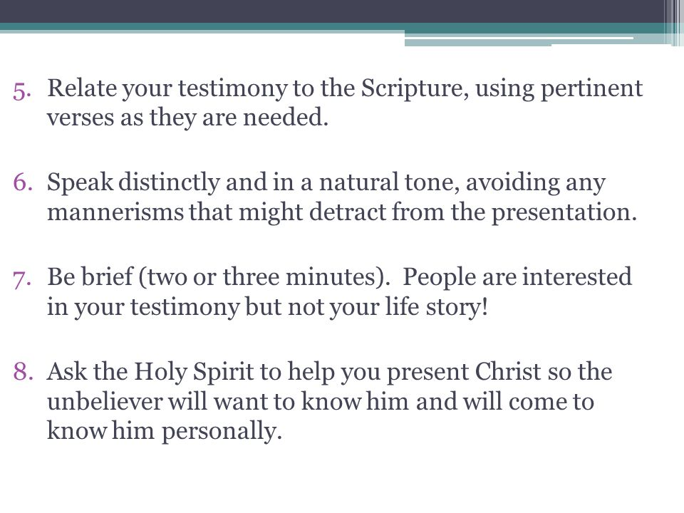 5.Relate your testimony to the Scripture, using pertinent verses as they are needed. 6.Speak distinctly and in a natural tone, avoiding any mannerisms