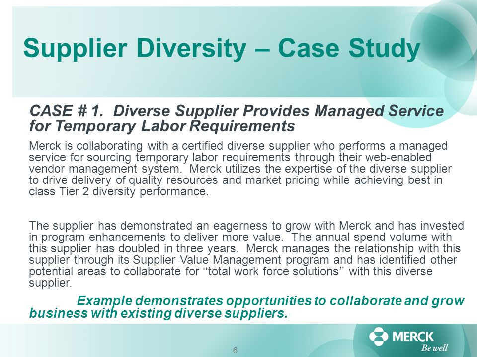 6 Supplier Diversity – Case Study CASE # 1. Diverse Supplier Provides Managed Service for Temporary Labor Requirements Merck is collaborating with a c