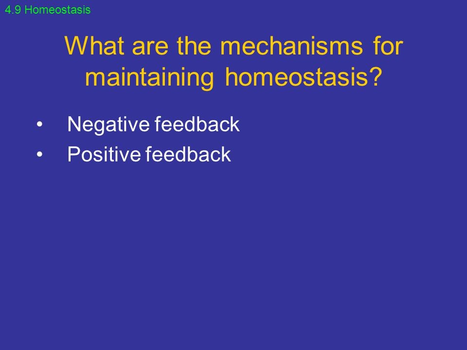 What are the mechanisms for maintaining homeostasis? Negative feedback Positive feedback 4.9 Homeostasis