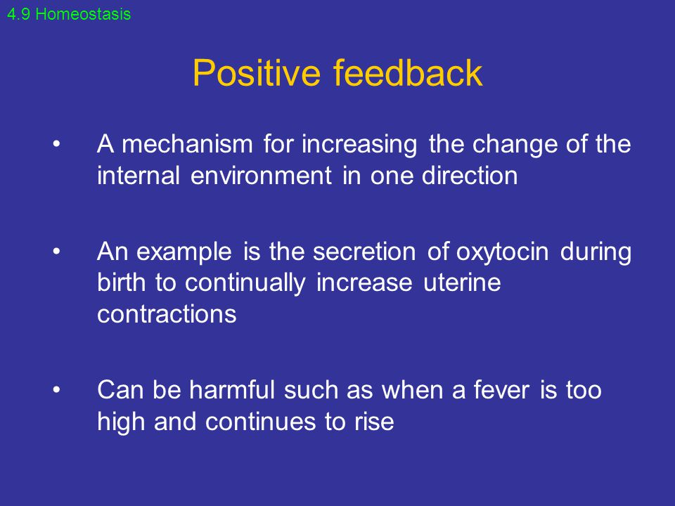 Positive feedback A mechanism for increasing the change of the internal environment in one direction An example is the secretion of oxytocin during bi
