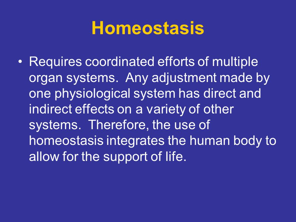 Homeostasis Requires coordinated efforts of multiple organ systems. Any adjustment made by one physiological system has direct and indirect effects on