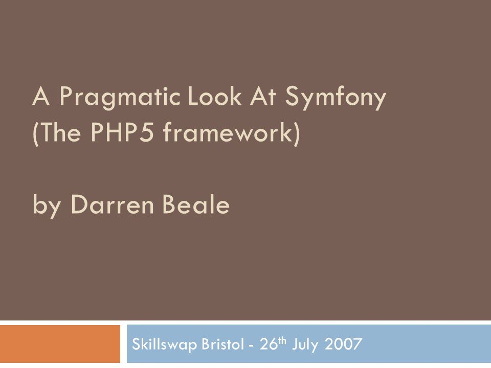 Lots of coding A Pragmatic Look At Symfony (The PHP5 framework) for Skillswap Bristol by Darren Beale (mail@bealers.com)  Lets get our hands dirty  Dev environment is Windows XP (sorry) with Debian server running under VMWare with Apache, PHP, MySQL and Samba  Apache document root is a Samba share mapped as a drive  The app I'm going to build is very simple.