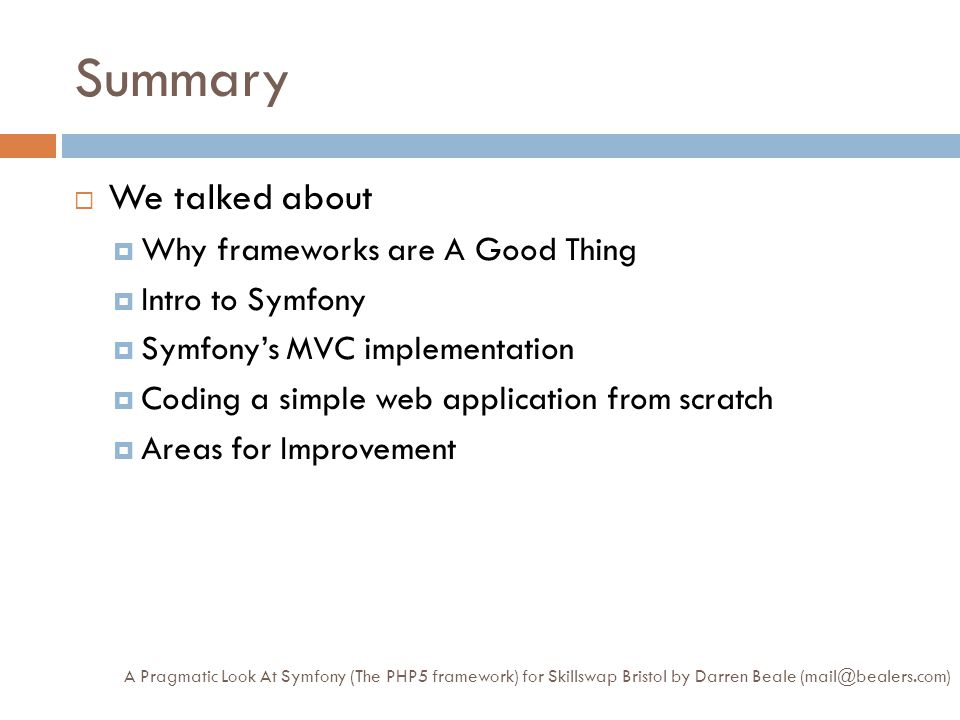 Summary A Pragmatic Look At Symfony (The PHP5 framework) for Skillswap Bristol by Darren Beale (mail@bealers.com)  We talked about  Why frameworks are A Good Thing  Intro to Symfony  Symfony's MVC implementation  Coding a simple web application from scratch  Areas for Improvement