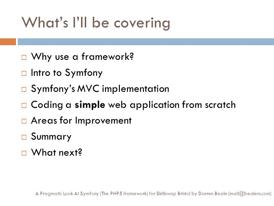 What's I'll be covering A Pragmatic Look At Symfony (The PHP5 framework) for Skillswap Bristol by Darren Beale (mail@bealers.com)  Why use a framework.