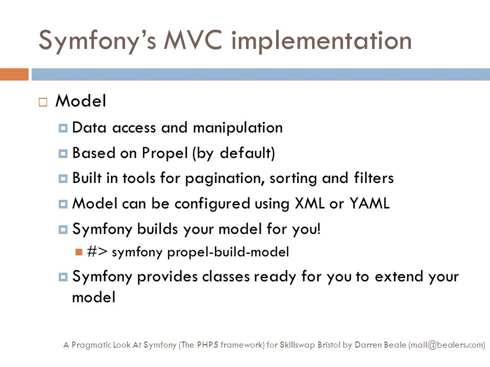 Symfony's MVC implementation cont… A Pragmatic Look At Symfony (The PHP5 framework) for Skillswap Bristol by Darren Beale (mail@bealers.com)  View  Presentation layer  Global layout and configuration Each action can have its own sub template View config can go down as low as actions  Symfony uses PHP as its templating language There's a Smarty plugin  Partials and Slots Template fragments without business logic  Components Template fragments with business logic