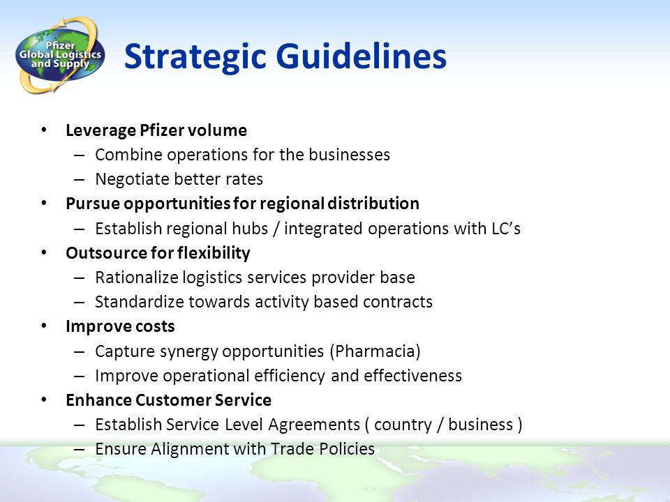 Strategic Guidelines Leverage Pfizer volume – Combine operations for the businesses – Negotiate better rates Pursue opportunities for regional distrib