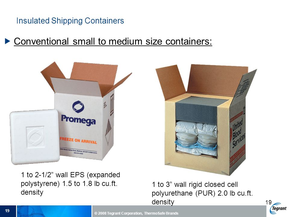 19 © 2008 Tegrant Corporation, ThermoSafe Brands 19 Insulated Shipping Containers  Conventional small to medium size containers: 1 to 2-1/2 wall EPS (expanded polystyrene) 1.5 to 1.8 lb cu.ft.