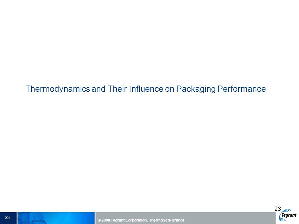 23 © 2008 Tegrant Corporation, ThermoSafe Brands 23 Thermodynamics and Their Influence on Packaging Performance