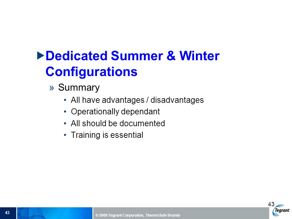 43 © 2008 Tegrant Corporation, ThermoSafe Brands 43  Dedicated Summer & Winter Configurations »Summary All have advantages / disadvantages Operationally dependant All should be documented Training is essential