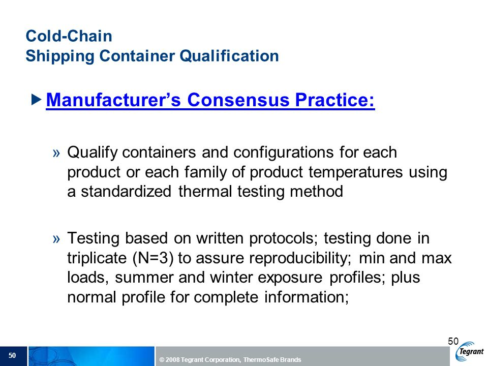 50 © 2008 Tegrant Corporation, ThermoSafe Brands 50 Cold-Chain Shipping Container Qualification  Manufacturer's Consensus Practice: »Qualify containers and configurations for each product or each family of product temperatures using a standardized thermal testing method »Testing based on written protocols; testing done in triplicate (N=3) to assure reproducibility; min and max loads, summer and winter exposure profiles; plus normal profile for complete information;