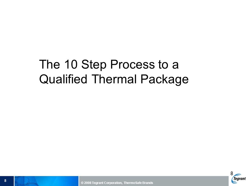8 © 2008 Tegrant Corporation, ThermoSafe Brands 8 The 10 Step Process to a Qualified Thermal Package