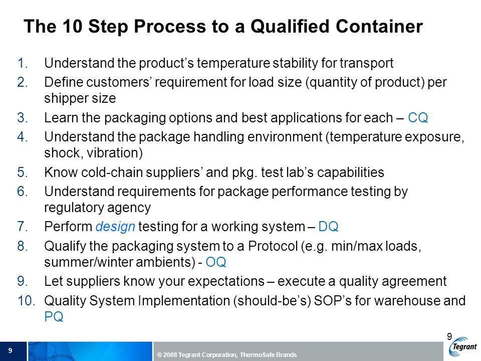9 © 2008 Tegrant Corporation, ThermoSafe Brands 9 1.Understand the product's temperature stability for transport 2.Define customers' requirement for load size (quantity of product) per shipper size 3.Learn the packaging options and best applications for each – CQ 4.Understand the package handling environment (temperature exposure, shock, vibration) 5.Know cold-chain suppliers' and pkg.