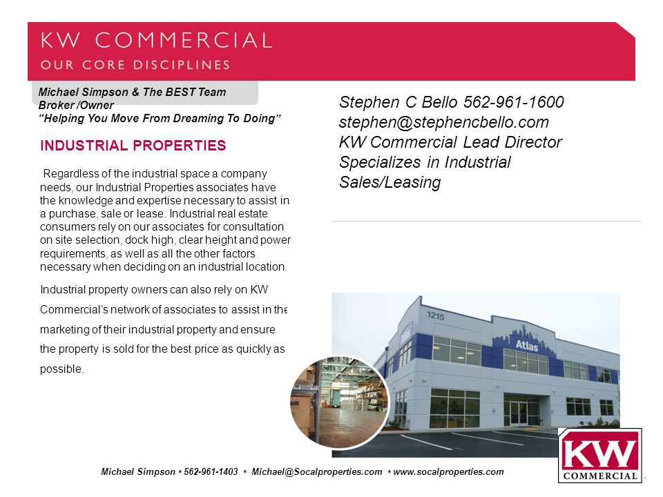 Michael Simpson & The BEST Team Broker /Owner Helping You Move From Dreaming To Doing Michael Simpson 562-961-1403 Michael@Socalproperties.com www.socalproperties.com INDUSTRIAL PROPERTIES Regardless of the industrial space a company needs, our Industrial Properties associates have the knowledge and expertise necessary to assist in a purchase, sale or lease.