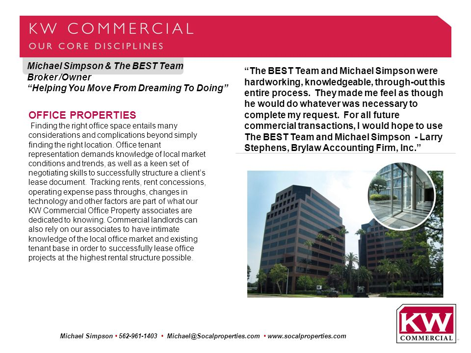 Michael Simpson & The BEST Team Broker /Owner Helping You Move From Dreaming To Doing Michael Simpson 562-961-1403 Michael@Socalproperties.com www.socalproperties.com OFFICE PROPERTIES Finding the right office space entails many considerations and complications beyond simply finding the right location.