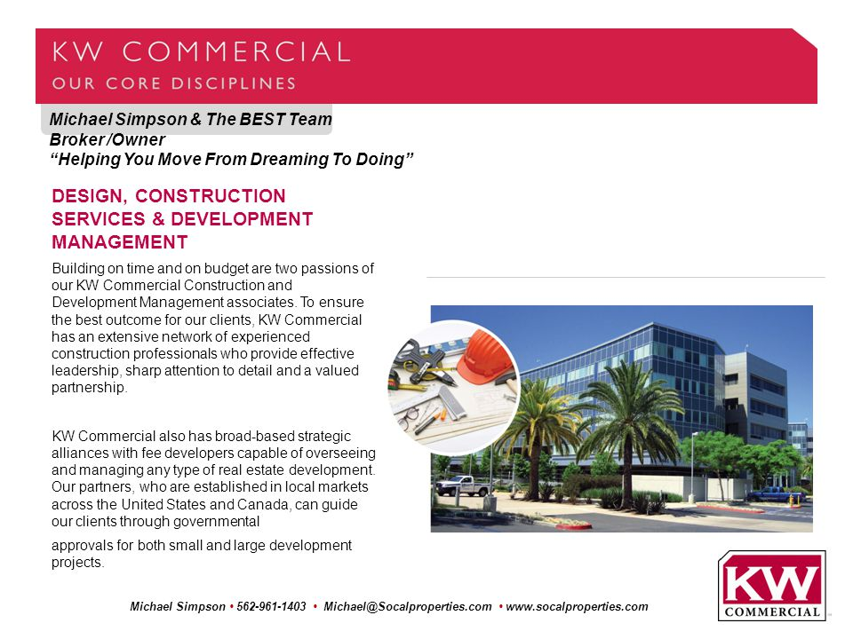 Michael Simpson & The BEST Team Broker /Owner Helping You Move From Dreaming To Doing Michael Simpson 562-961-1403 Michael@Socalproperties.com www.socalproperties.com DESIGN, CONSTRUCTION SERVICES & DEVELOPMENT MANAGEMENT Building on time and on budget are two passions of our KW Commercial Construction and Development Management associates.