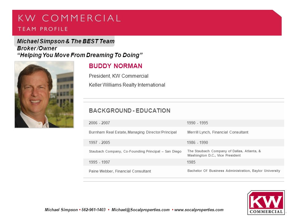 Michael Simpson & The BEST Team Broker /Owner Helping You Move From Dreaming To Doing Michael Simpson 562-961-1403 Michael@Socalproperties.com www.socalproperties.com BUDDY NORMAN President, KW Commercial Keller Williams Realty International BACKGROUND - EDUCATION 2006 - 2007 1997 - 2005 1995 - 1997 1990 - 1995 1986 - 1990 1985 Burnham Real Estate, Managing Director/Principal Staubach Company, Co-Founding Principal – San Diego Paine Webber, Financial Consultant Merrill Lynch, Financial Consultant The Staubach Company of Dallas, Atlanta, & Washington D.C., Vice President Bachelor Of Business Administration, Baylor University