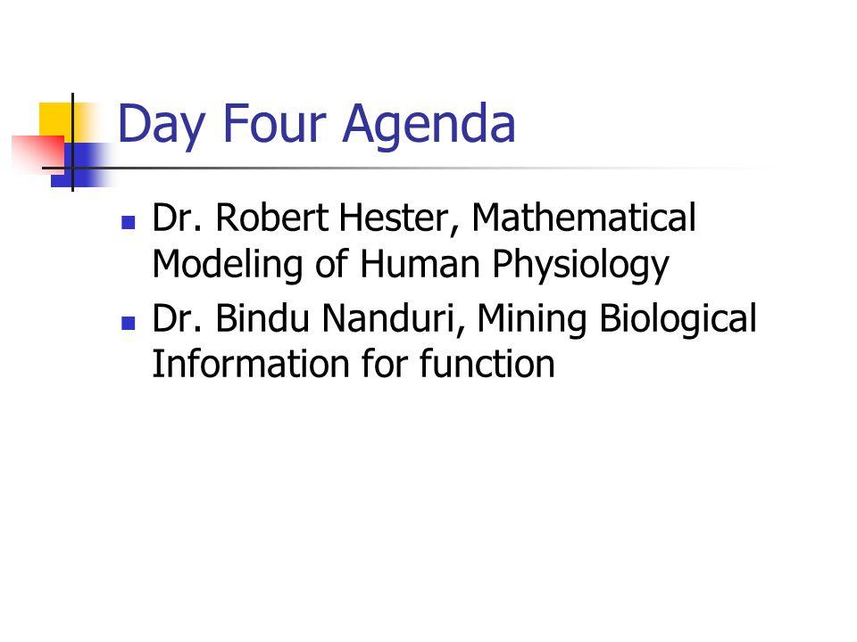 Day Four Agenda Dr. Robert Hester, Mathematical Modeling of Human Physiology Dr. Bindu Nanduri, Mining Biological Information for function