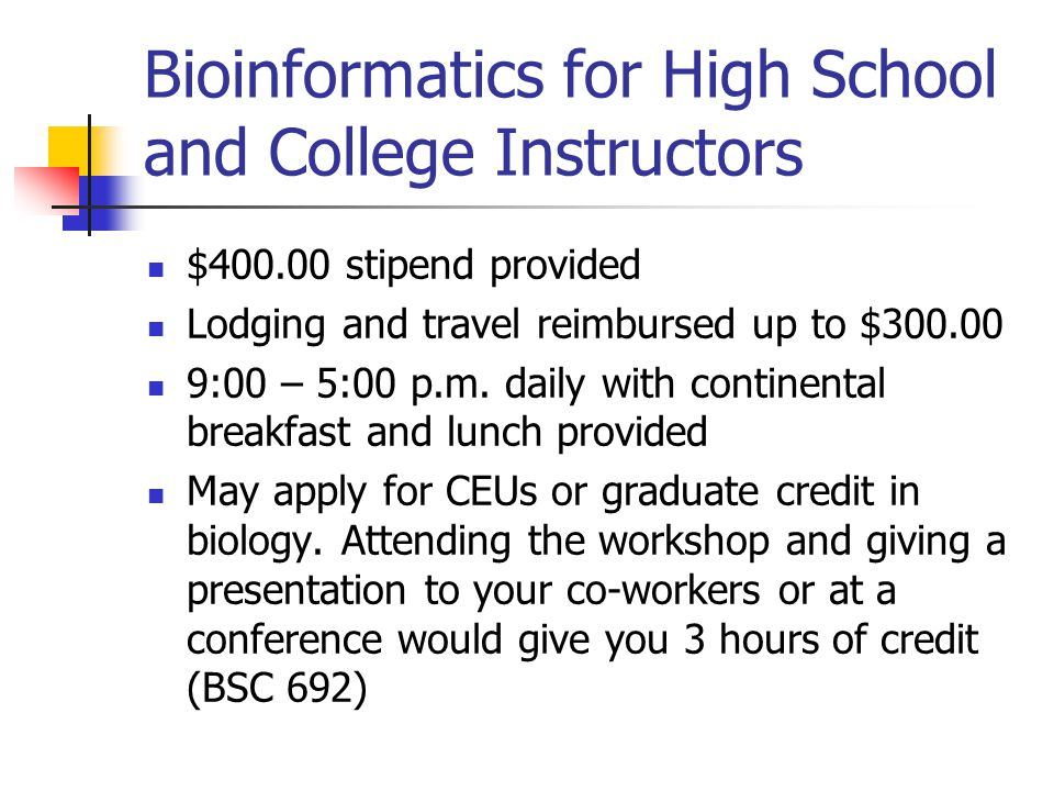 Bioinformatics for High School and College Instructors $400.00 stipend provided Lodging and travel reimbursed up to $300.00 9:00 – 5:00 p.m. daily wit