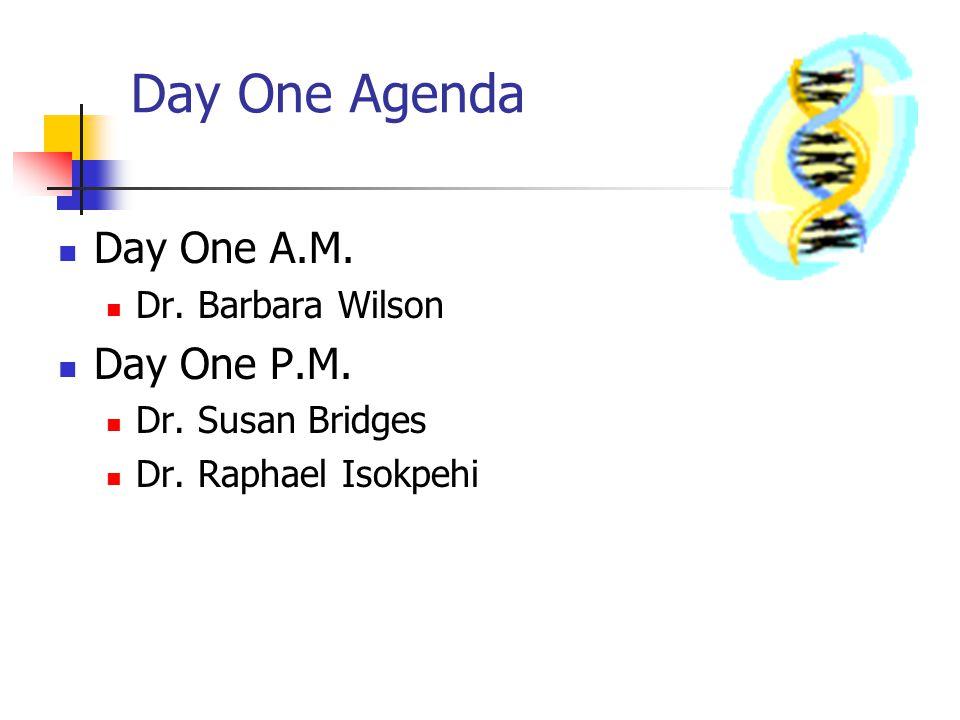 Day One Agenda Day One A.M. Dr. Barbara Wilson Day One P.M. Dr. Susan Bridges Dr. Raphael Isokpehi