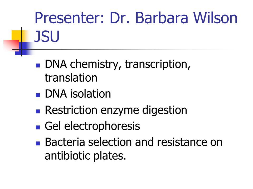 Presenter: Dr. Barbara Wilson JSU DNA chemistry, transcription, translation DNA isolation Restriction enzyme digestion Gel electrophoresis Bacteria se