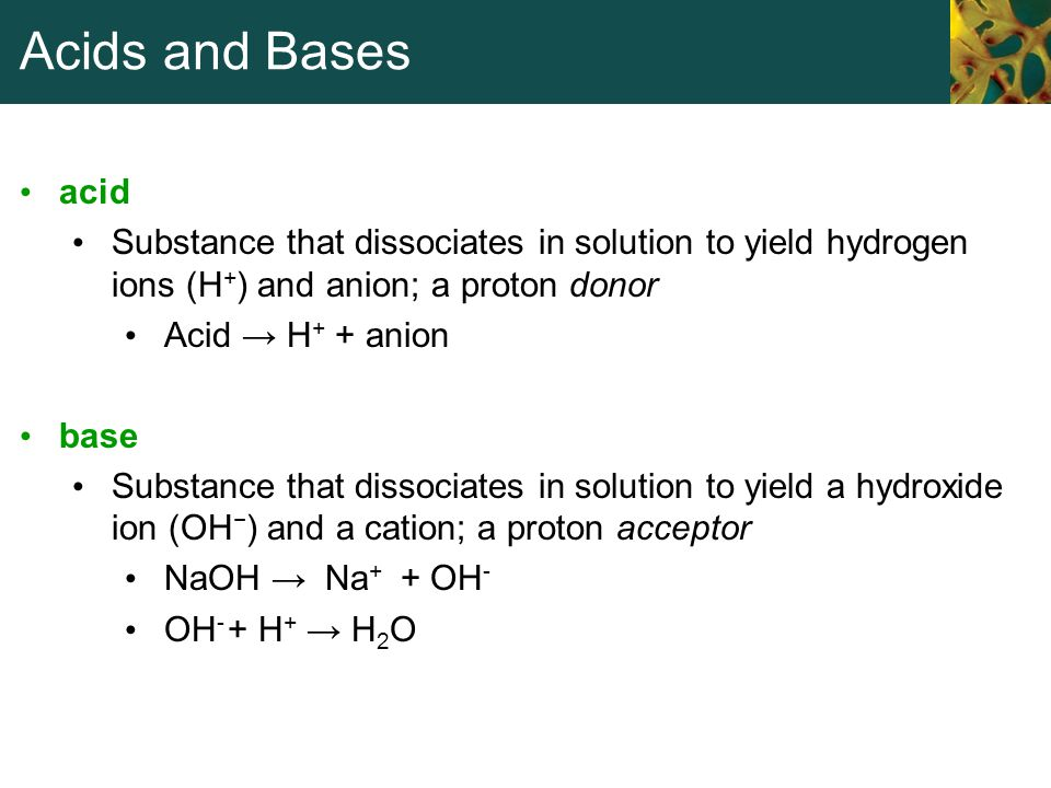 Acids and Bases acid Substance that dissociates in solution to yield hydrogen ions (H + ) and anion; a proton donor Acid → H + + anion base Substance