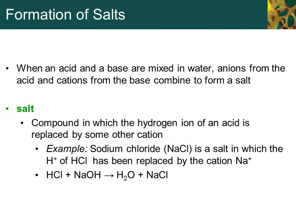 Formation of Salts When an acid and a base are mixed in water, anions from the acid and cations from the base combine to form a salt salt Compound in