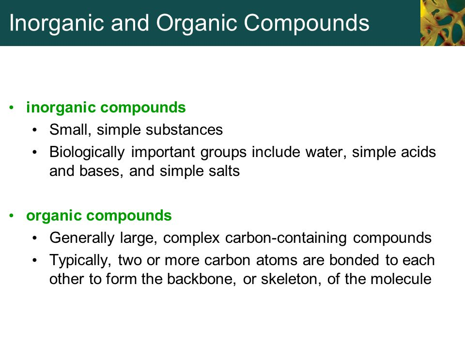 Inorganic and Organic Compounds inorganic compounds Small, simple substances Biologically important groups include water, simple acids and bases, and