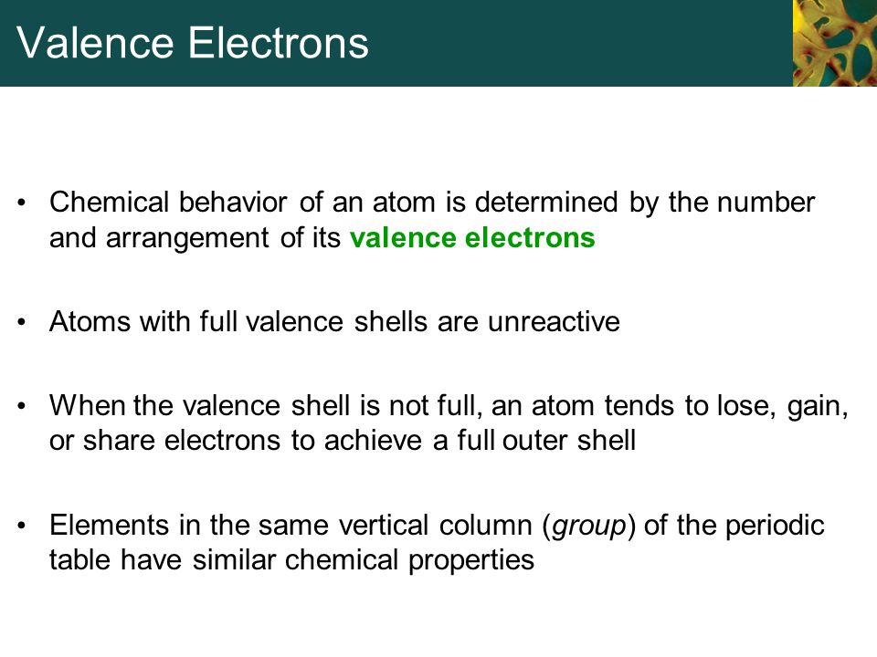 Valence Electrons Chemical behavior of an atom is determined by the number and arrangement of its valence electrons Atoms with full valence shells are