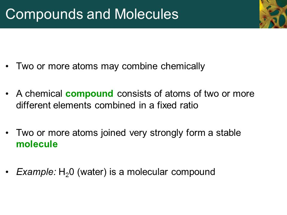 Compounds and Molecules Two or more atoms may combine chemically A chemical compound consists of atoms of two or more different elements combined in a