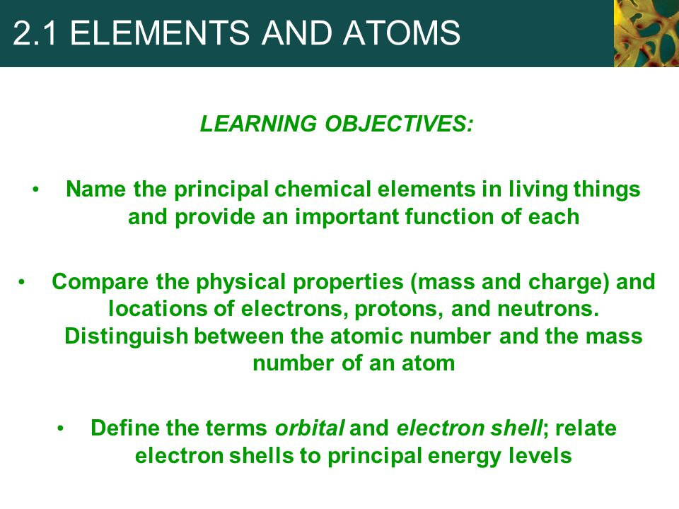 Elements elements Substances that can't be broken down into simpler substances by ordinary chemical reactions Each element has a chemical symbol (Example: C for carbon) Four elements (oxygen, carbon, hydrogen, and nitrogen) make up more than 96% of the mass of most organisms Calcium, phosphorus, potassium, and magnesium, are present in smaller quantities Iodine and copper are trace elements